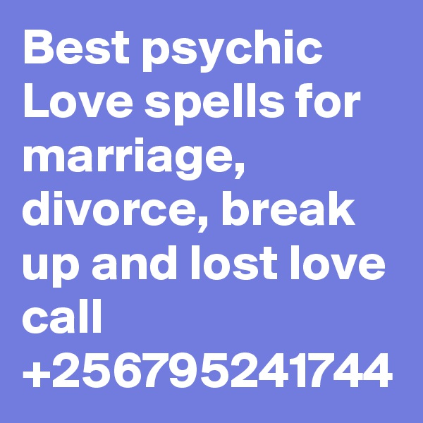 Best psychic Love spells for marriage, divorce, break up and lost love call +256795241744