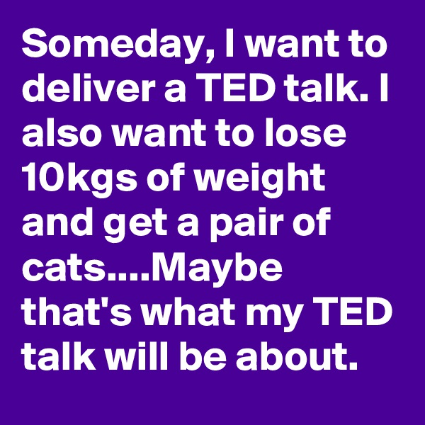 Someday, I want to deliver a TED talk. I also want to lose 10kgs of weight and get a pair of cats....Maybe that's what my TED talk will be about.