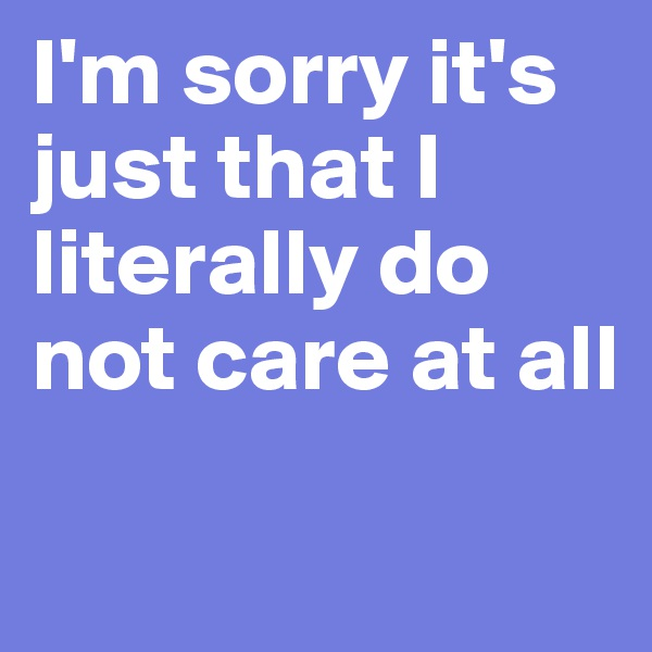I'm sorry it's just that I literally do not care at all