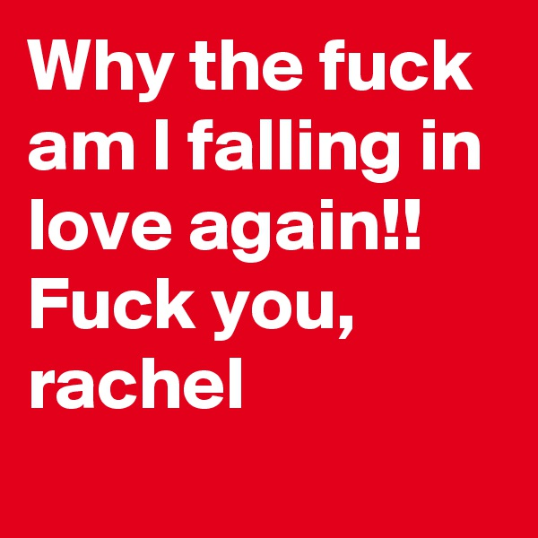 Why the fuck am I falling in love again!! Fuck you, rachel