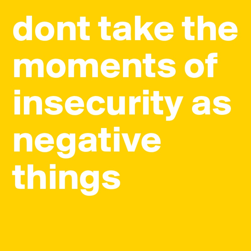 dont take the moments of insecurity as negative things