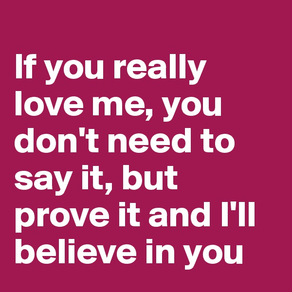 If you really love me, you don't need to say it, but prove it and I'll believe in you