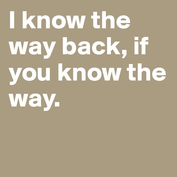 I know the way back, if you know the way.