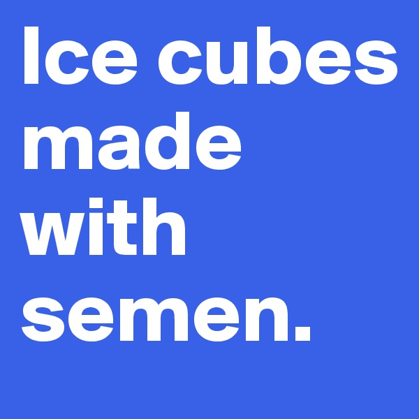 Ice cubes made with semen.