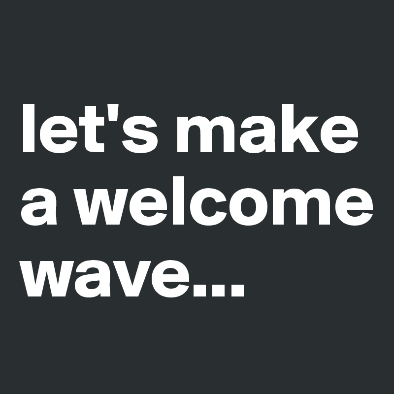 let's make a welcome wave...