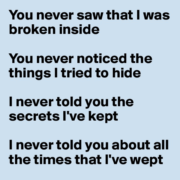 You never saw that I was broken inside  You never noticed the things I tried to hide   I never told you the secrets I've kept  I never told you about all the times that I've wept