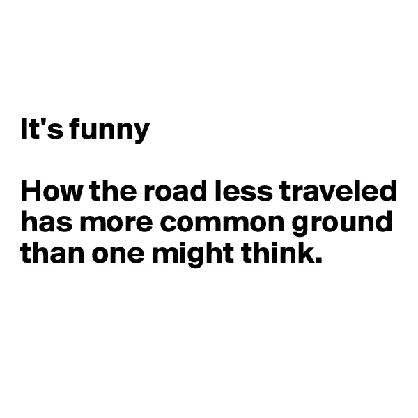 It's funny   How the road less traveled  has more common ground than one might think.