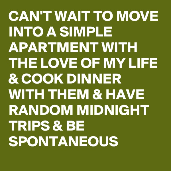 CAN'T WAIT TO MOVE INTO A SIMPLE APARTMENT WITH THE LOVE OF MY LIFE & COOK DINNER WITH THEM & HAVE RANDOM MIDNIGHT TRIPS & BE SPONTANEOUS