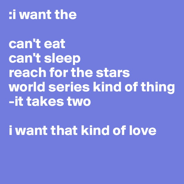:i want the   can't eat  can't sleep reach for the stars  world series kind of thing  -it takes two  i want that kind of love
