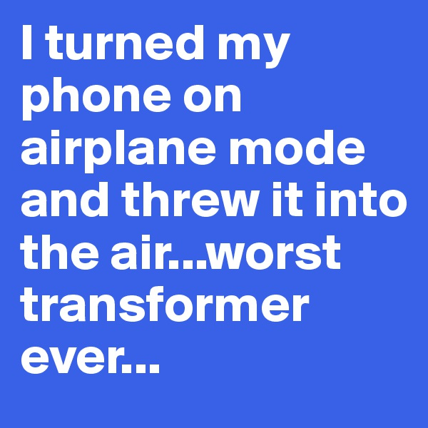 I turned my phone on airplane mode and threw it into the air...worst transformer ever...