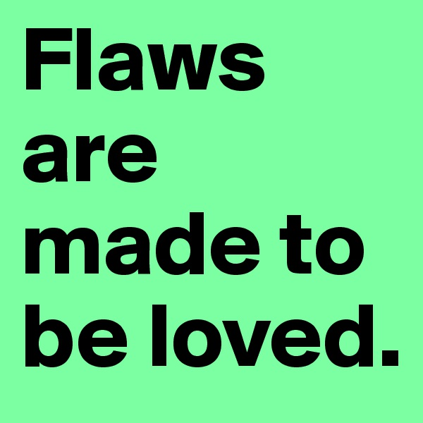Flaws are made to be loved.