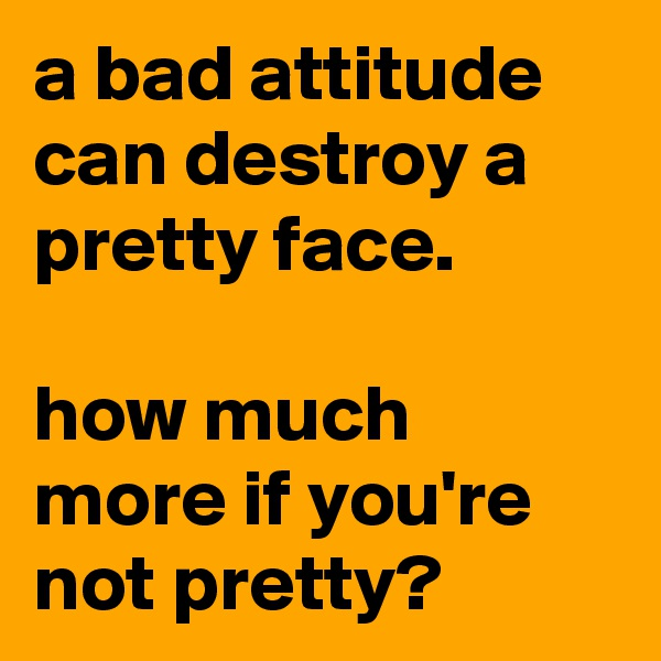 a bad attitude can destroy a pretty face.  how much more if you're not pretty?