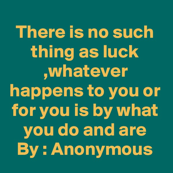 There is no such thing as luck ,whatever happens to you or for you is by what you do and are By : Anonymous