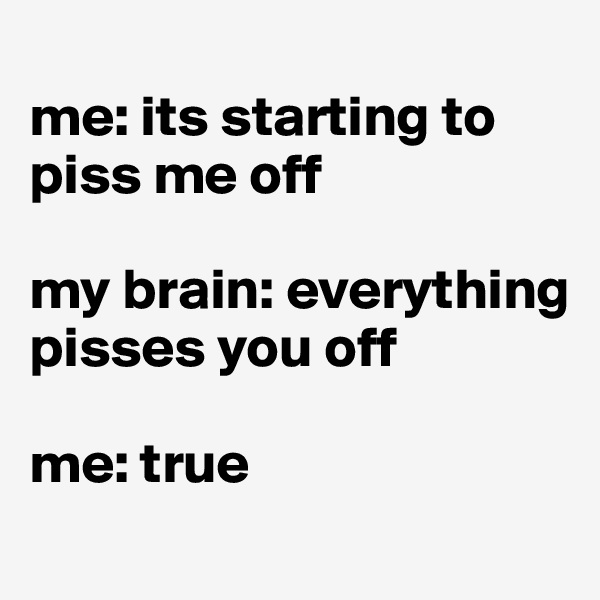 me: its starting to piss me off  my brain: everything pisses you off  me: true