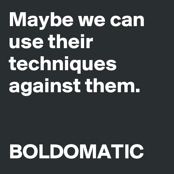 Maybe we can use their techniques against them.    BOLDOMATIC