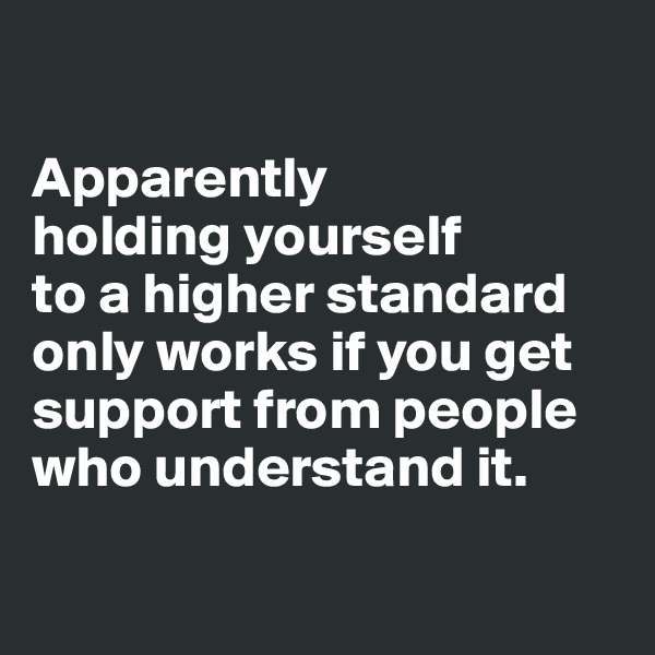 Apparently  holding yourself  to a higher standard only works if you get support from people who understand it.