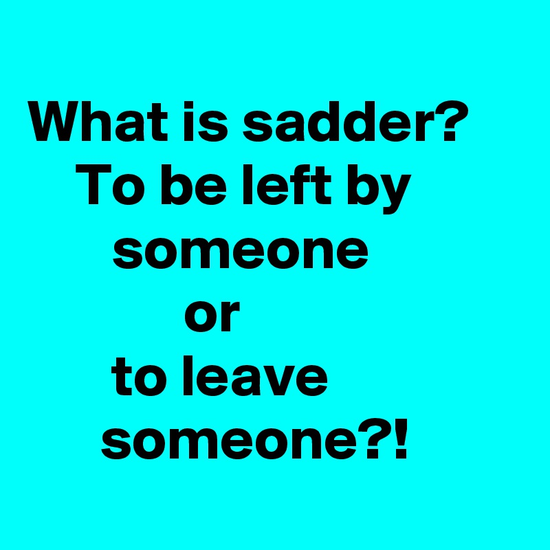 What is sadder?     To be left by                someone               or                              to leave                      someone?!