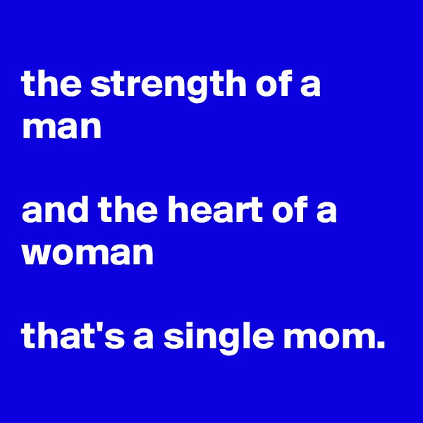 the strength of a man  and the heart of a woman  that's a single mom.