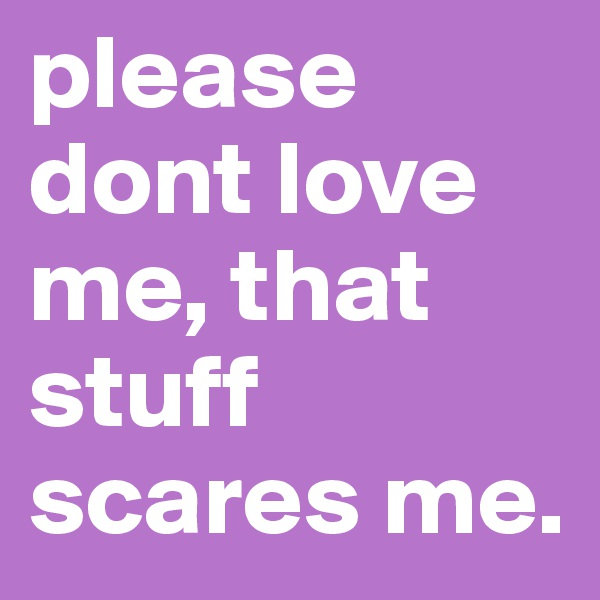 please dont love me, that stuff scares me.
