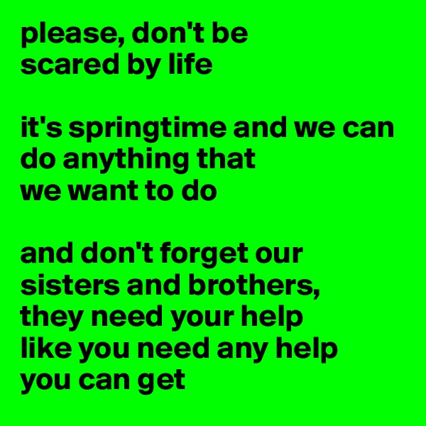 please, don't be  scared by life   it's springtime and we can do anything that  we want to do  and don't forget our sisters and brothers,  they need your help  like you need any help  you can get