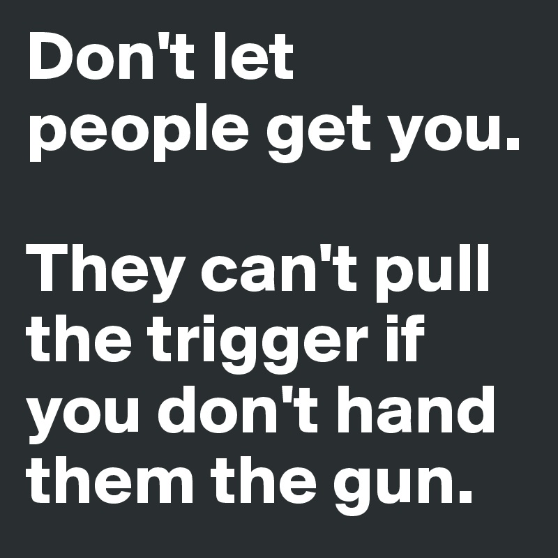 Don't let people get you.  They can't pull the trigger if you don't hand them the gun.