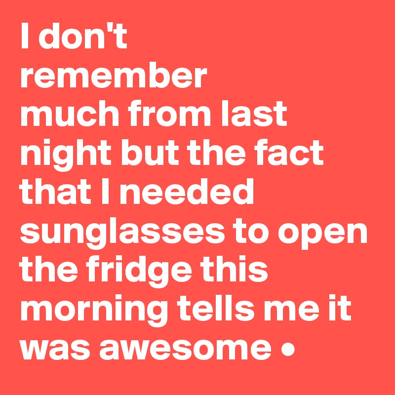 I don't remember much from last night but the fact that I needed sunglasses to open the fridge this morning tells me it was awesome •