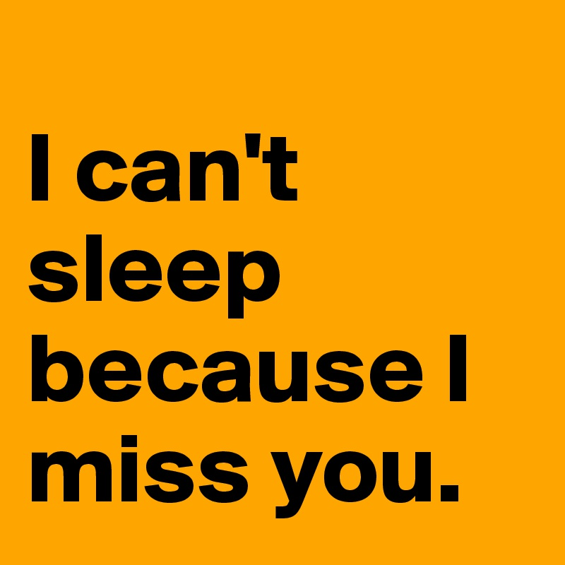 I can't sleep because I miss you.