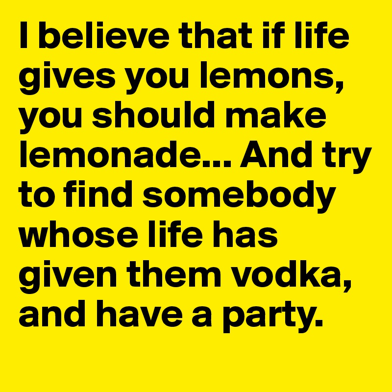 I believe that if life gives you lemons, you should make lemonade... And try to find somebody whose life has given them vodka, and have a party.