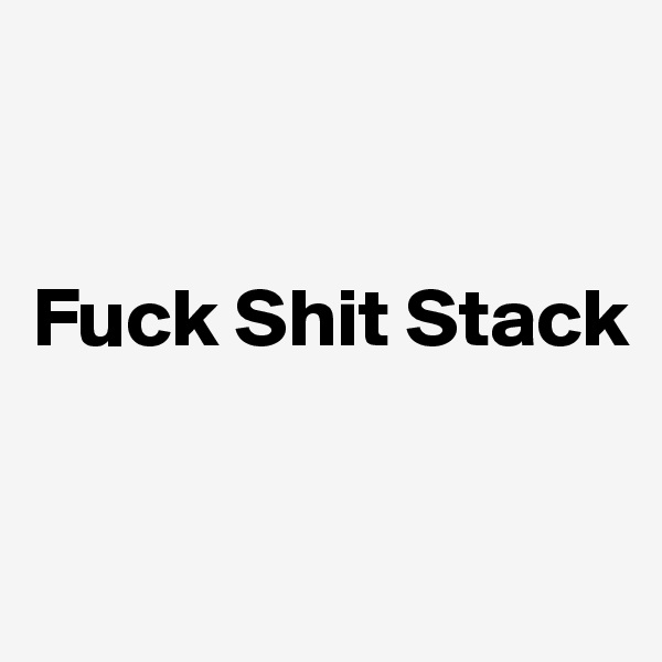 Fuck Shit Stack