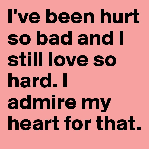 I've been hurt so bad and I still love so hard. I admire my heart for that.