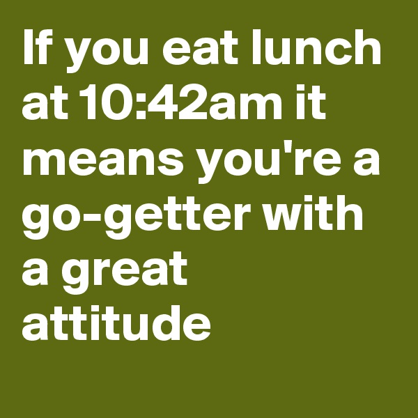 If you eat lunch at 10:42am it means you're a go-getter with a great attitude