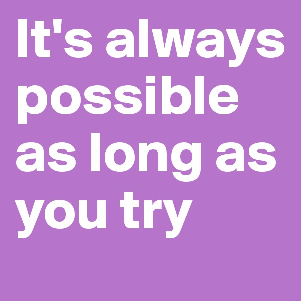 It's always possible as long as you try