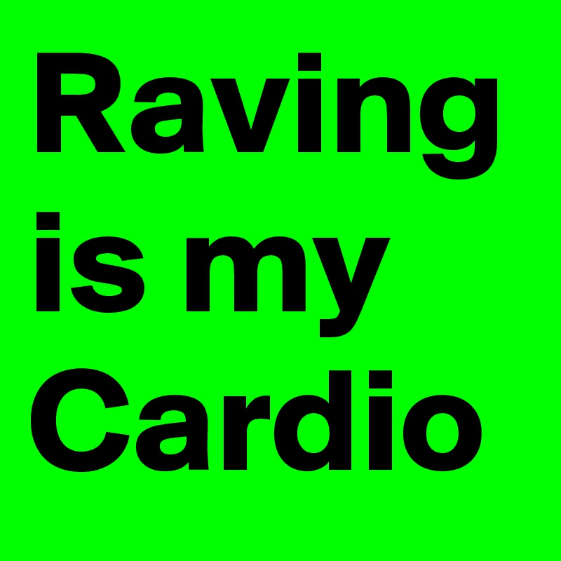Raving is my Cardio