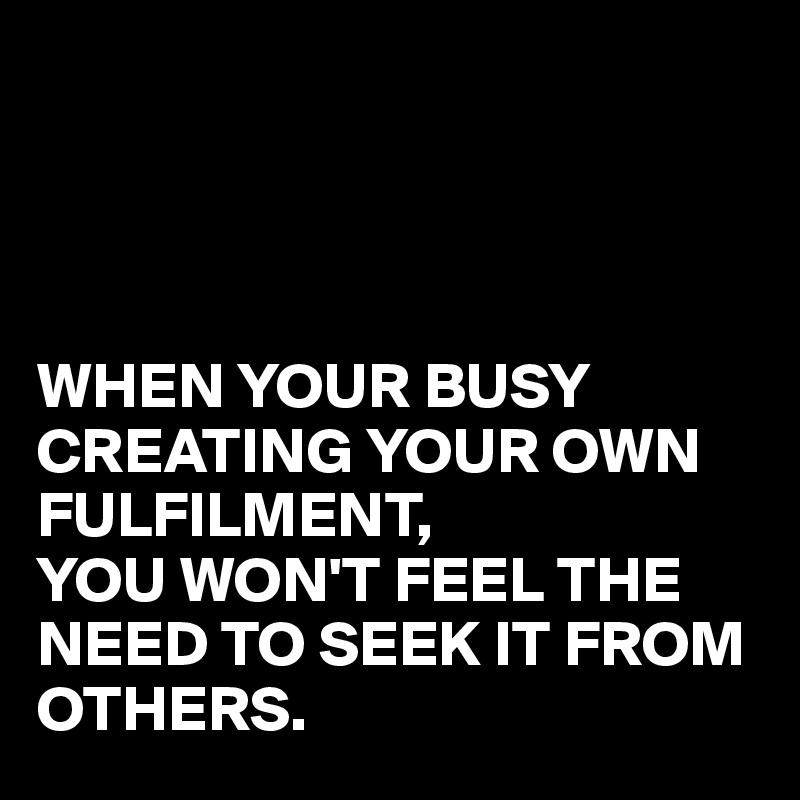 WHEN YOUR BUSY CREATING YOUR OWN FULFILMENT, YOU WON'T FEEL THE NEED TO SEEK IT FROM OTHERS.