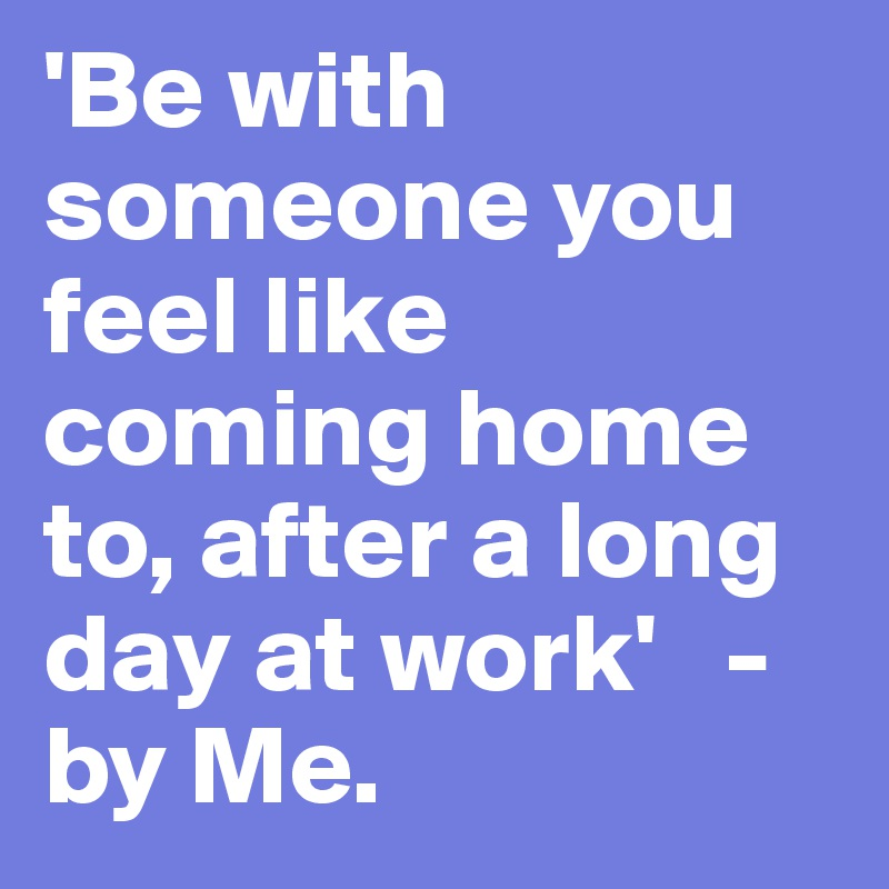 Be with someone you feel like coming home to, after a long