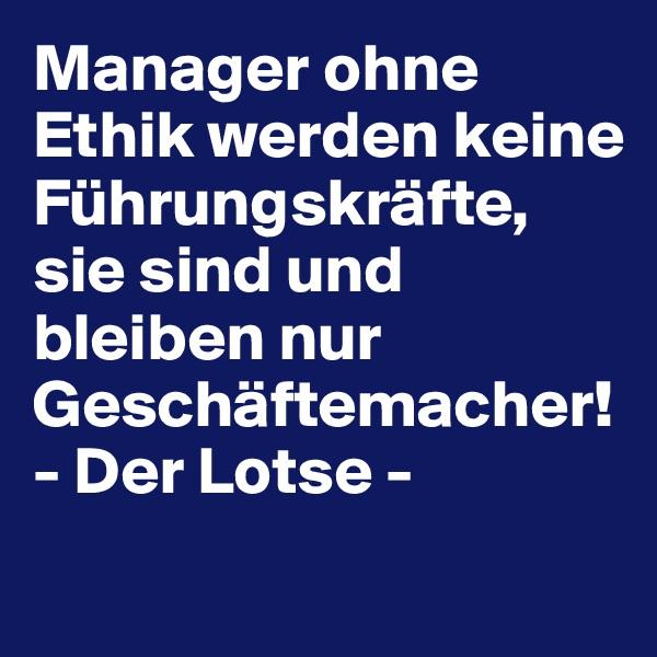 Manager ohne Ethik werden keine Führungskräfte, sie sind und bleiben nur Geschäftemacher! - Der Lotse -