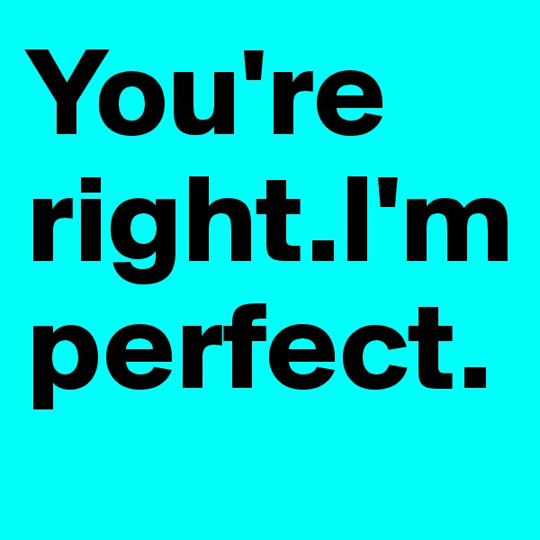 You're right.I'm perfect.