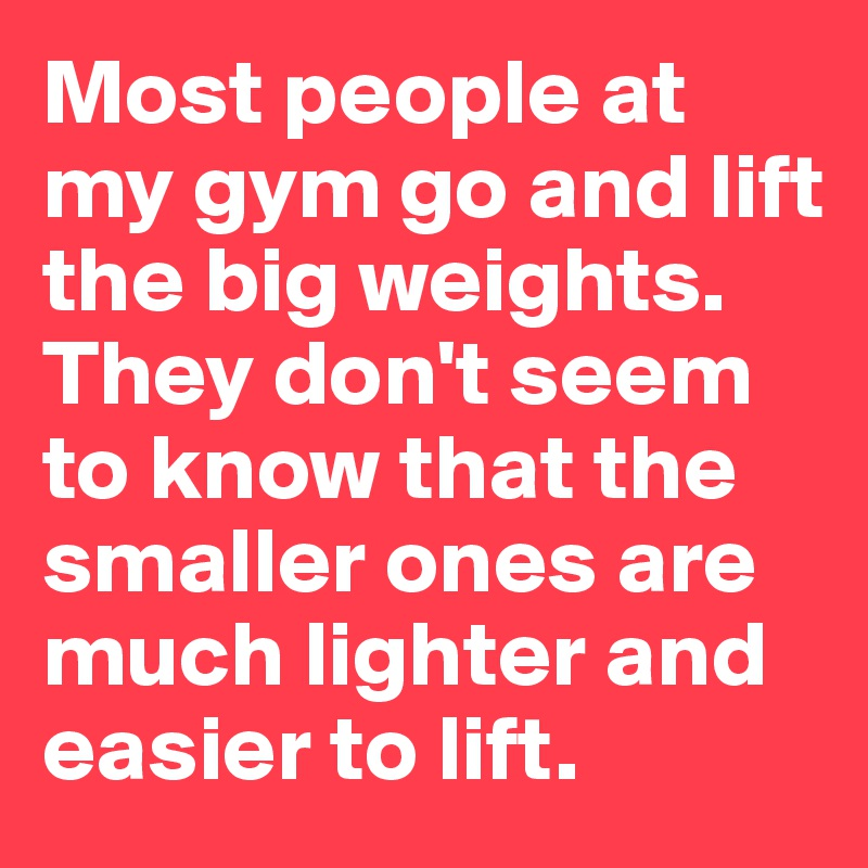 Most people at my gym go and lift the big weights. They don't seem to know that the smaller ones are much lighter and  easier to lift.
