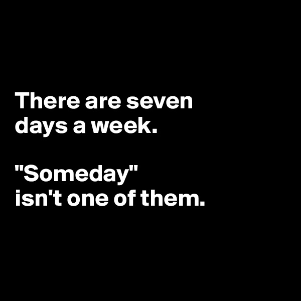 """There are seven  days a week.  """"Someday""""  isn't one of them."""