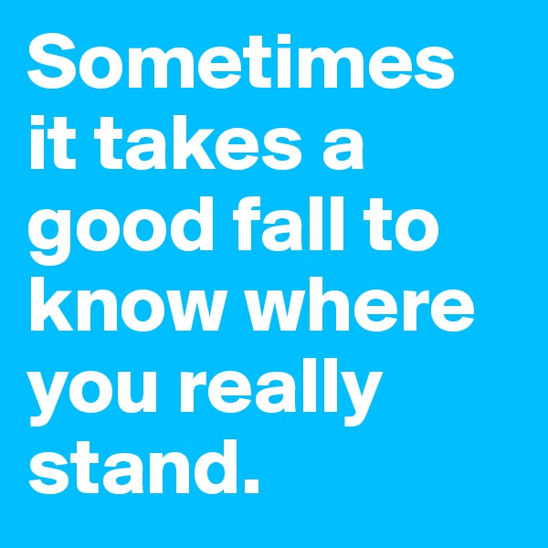 Sometimes it takes a good fall to know where you really stand.
