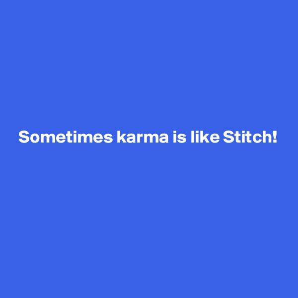 Sometimes karma is like Stitch!