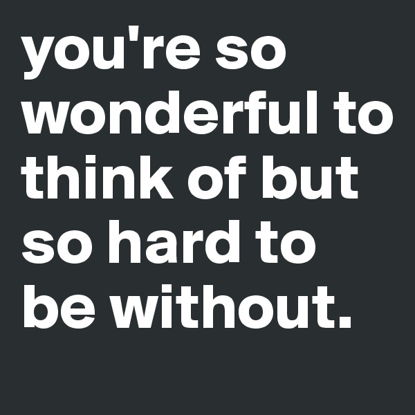 you're so wonderful to think of but so hard to be without.