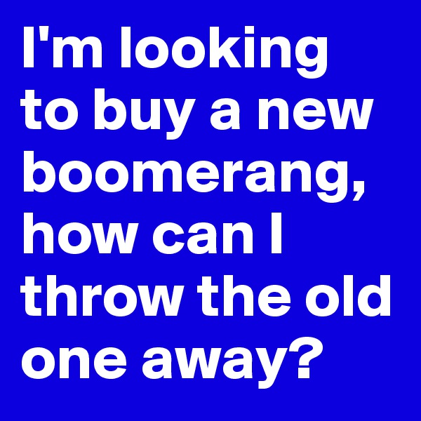I'm looking to buy a new boomerang, how can I throw the old one away?