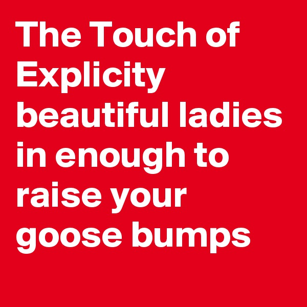 The Touch of Explicity beautiful ladies in enough to raise your goose bumps