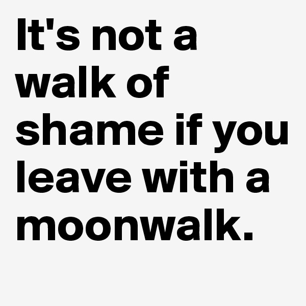 It's not a walk of shame if you leave with a moonwalk.