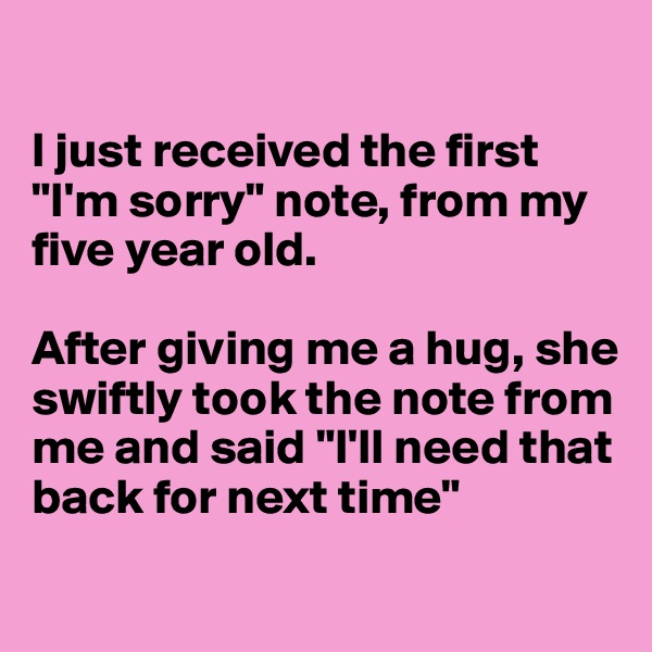 "I just received the first ""I'm sorry"" note, from my five year old.   After giving me a hug, she swiftly took the note from me and said ""I'll need that back for next time"""