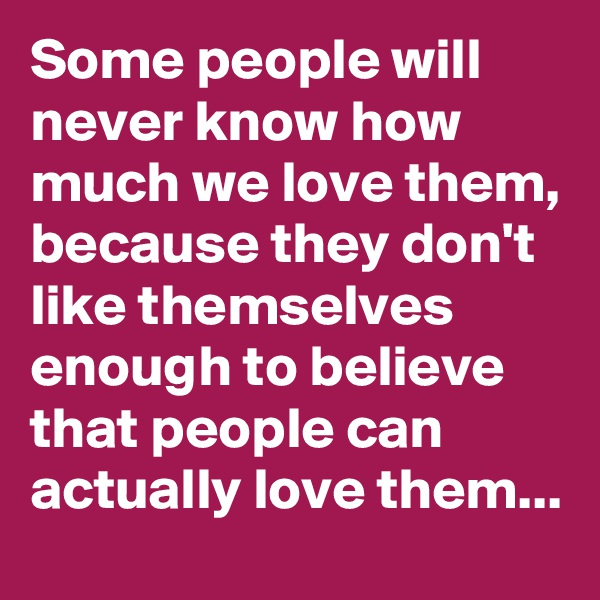 Some people will never know how much we love them, because they don't like themselves enough to believe that people can actually love them...