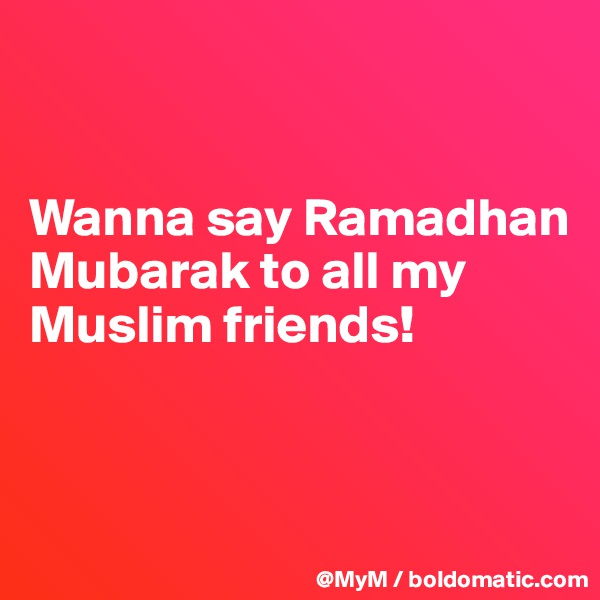 Wanna say Ramadhan Mubarak to all my Muslim friends!