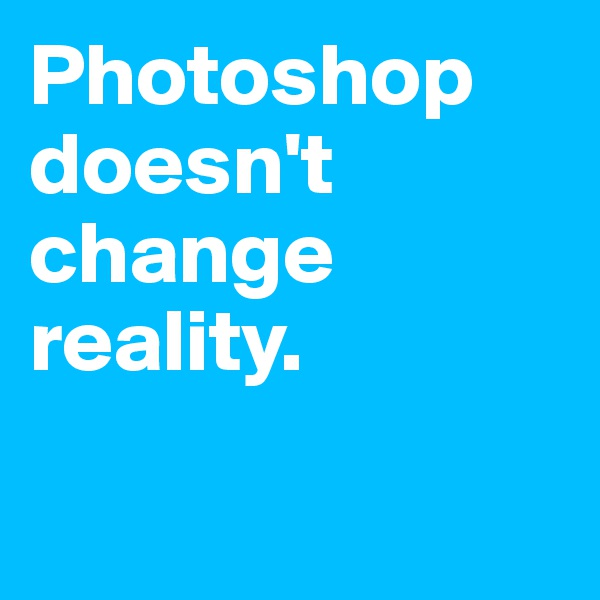 Photoshop doesn't change reality.