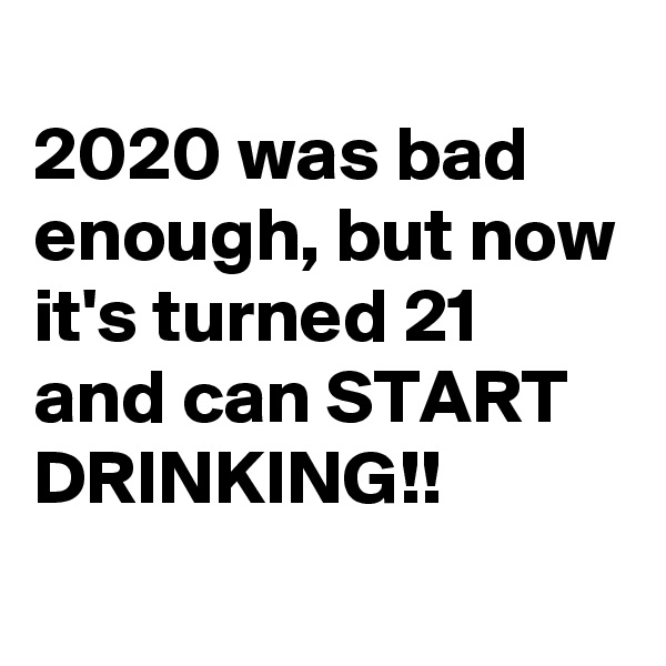 2020 was bad enough, but now it's turned 21 and can START DRINKING!!